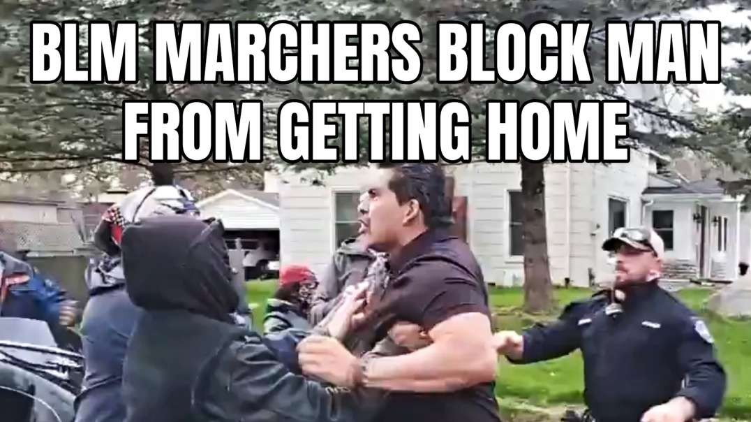 BLM Marchers Block Man From Getting Home