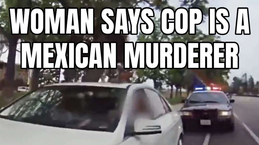 Woman Says Cop Is A Mexican Murderer