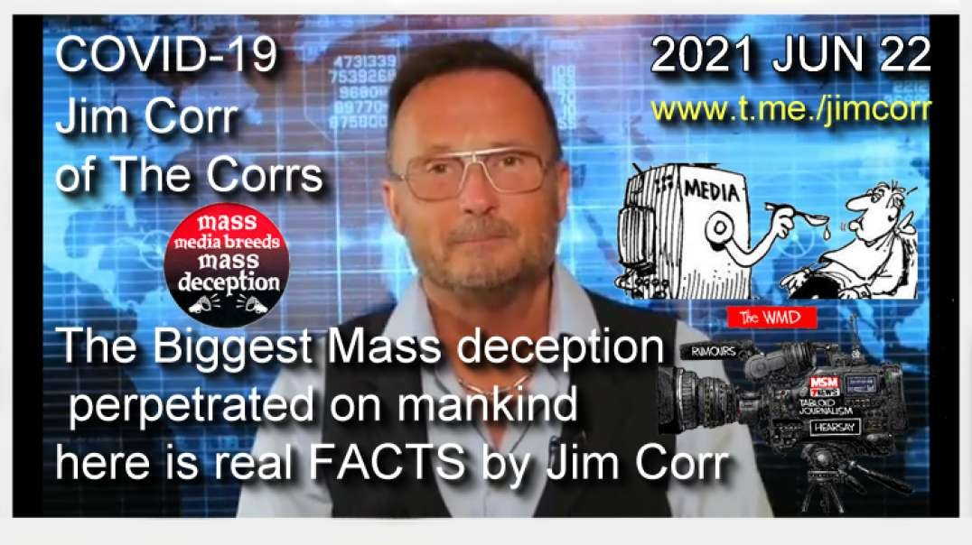 2021 JUN 22 CoV19 Biggest Mass deception perpetrated on mankind here is real FACTS by Jim Corr