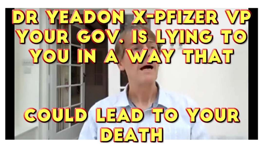 2021 APR 11 Dr Yeadon x-Pfizer VP Your government is lying to you in a way that could lead to your d