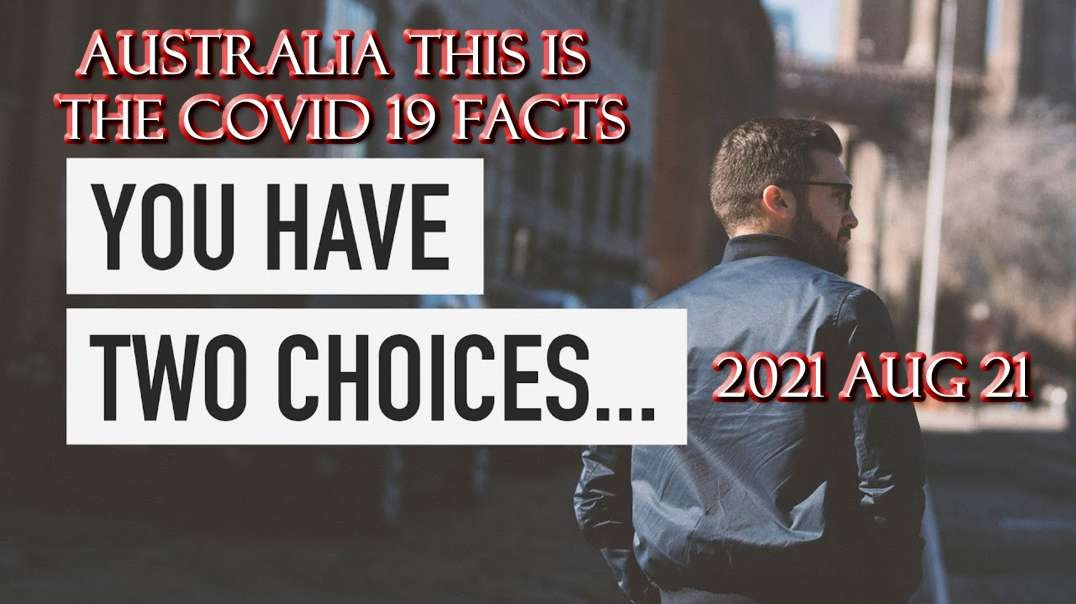 2021 AUG 21 Australia This is the COVID 19 FACT the Truth There are Two Choices before of you