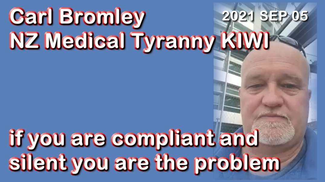 2021 SEP 05 Carl Bromley NZ Medical Tyranny KIWI if you are compliant and silent you are the problem